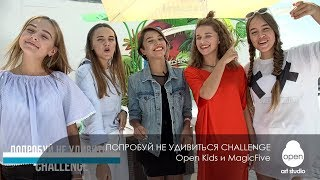 ПОПРОБУЙ НЕ УДИВИТЬСЯ CHALLENGE  Open Kids и MagicFive