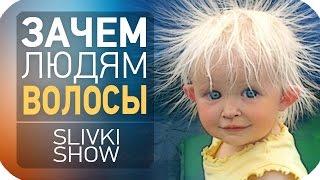Зачем людям волосы? SLIVKI SHOW
