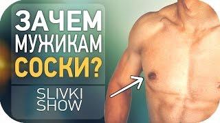 Зачем мужчинам соски? SLIVKI SHOW