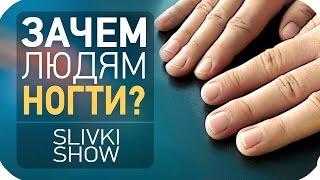 Зачем людям ногти? SLIVKI SHOW
